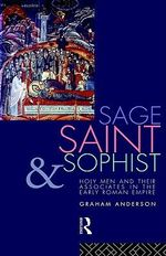 Sage, Saint and Sophist : Holy Men and Their Associates in the Early Roman Empire - Graham Anderson