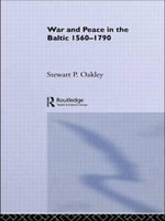 War and Peace in the Baltic, 1560-1790 : Getting to the Heart of Change - Stewart P. Oakley