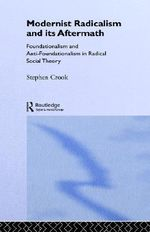 Modernist Radicalism and Its Aftermath : Foundationalism and Anti-foundationalism in Radical Social Theory - Stephen Crook