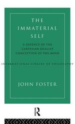 The Immaterial Self : Defence of the Cartesian Dualist Conception of the Mind - John Foster