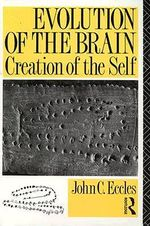 Evolution of the Brain : Creation of the Self - Sir John C. Eccles