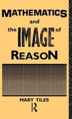 Mathematics and the Image of Reason : Philosophical Issues in Science - Mary Tiles