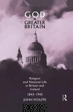 God and Greater Britain : Religion and National Life in Britain and Ireland, 1843-1945 - John Wolffe