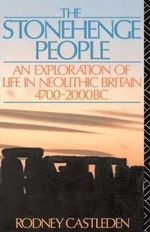 The Stonehenge People : An Exploration of Life in Neolithic Britain, 4700-2000 B.C. - Rodney Castleden