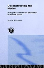 Deconstructing the Nation : Immigration, Racism and Citizenship in Modern France - Max Silverman