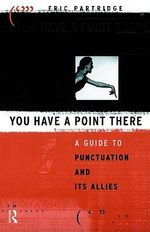 You Have a Point There : A Guide to Punctuation and Its Allies - Eric Partridge