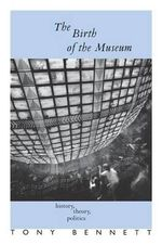 The Birth of the Museum : History, Theory, Politics - Tony Bennett