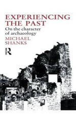 Experiencing the Past : On the Character of Archaeology - Michael Shanks