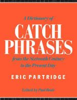 A Dictionary of Catch Phrases : British and American from the Sixteenth Century to the Present Day - Eric Partridge