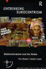 Unthinking Eurocentrism : Multiculturalism and the Media - Ella Shohat