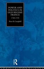 Power and Politics in Old Regime France : 1720-45 - Peter Robert Campbell