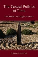 The Sexual Politics of Time : Confession, Nostalgia, Memory - Susannah Radstone