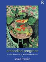 Embodied Progress : Cultural Account of Assisted Conception - Sarah Franklin