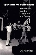 Systems of Rehearsal : Stanislavsky, Brecht, Grotowski and Peter Brook - Shomit Mitter