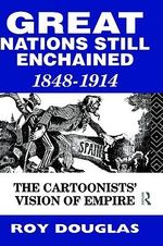 Great Nations Still Enchained : Cartoonists' Vision of Empire, 1848-1914 - Roy Douglas