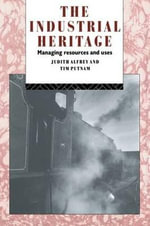 The Industrial Heritage : Managing Resources and Uses - Judith Alfrey