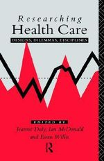 Researching Health Care : Designs, Dilemmas, Disciplines - Jeanne Daly