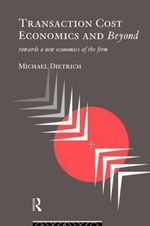 Transaction Cost Economics and Beyond : Towards a New Economics of the Firm - Michael Dietrich