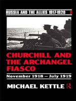Churchill and the Archangel Fiasco : November 1918-July 1919 - Michael Kettle