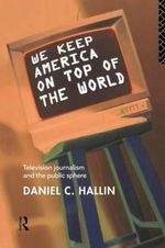 We Keep America on Top of the World : Television Journalism and the Public Sphere - Daniel C. Hallin