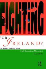 Fighting for Ireland? : Military Strategy of the Irish Republican Movement - M. L. R. Smith