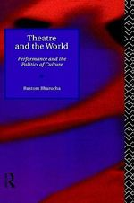 Theatre and the World : Performance and the Politics of Culture - Rustom Bharucha