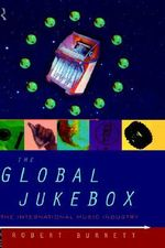The Global Jukebox : International Music Industry - Robert Burnett