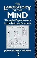 The Laboratory of the Mind : Thought Experiments in the Natural Sciences - James Robert Brown