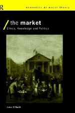 The Market : Ethics, Knowledge, and Politics - John O'Neill