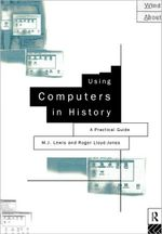 Using Computers in History : A Practical Guide to Data Presentation, Analysis and the Internet - M.J. Lewis