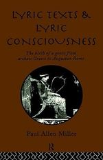 Lyric Texts and Lyric Consciousness : The Birth of a Genre from Archaic Greece to Augustan Rome - Paul Allen Miller