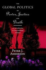 The Global Politics of Power, Justice and Death : Introduction to International Relations - Peter Anderson