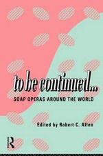 To be Continued.... : Soap Opera Around the World - Robert C. Allen