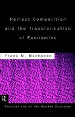 Perfect Competition and the Transformation of Economics : Routledge Foundations of the Market Economy - Frank M. Machovec