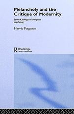 Melancholy and the Critique of Modernity : Soren Kierkegaard's Religious Psychology - Harvie Ferguson