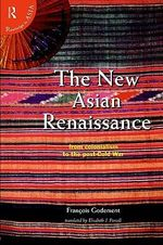 The New Asian Renaissance : From Colonialism to the Post-Cold War - Francois Godement