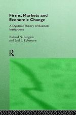 Firms, Markets and Economic Change : A Dynamic Theory of Business Institutions - Richard N. Langlois