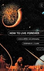 How to Live Forever : Science Fiction and Philosophy - Stephen R. L. Clark