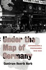 Under the Map of Germany : Nationalism and Propaganda, 1918-1945 - Guntram Henrik Herb