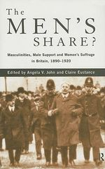The Men's Share? : Masculinities, Male Support and Women's Suffrage in Britain, 1890-1920
