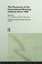 The Dynamics of the Modern Brewing Industry : Routledge International Studies in Business History
