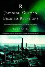 Japanese-German Business Relations : Co-operation and Rivalry in the Interwar Period - Akira Kudo