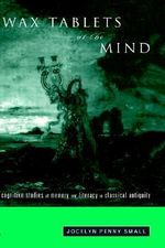 Wax Tablets of the Mind : Cognitive Studies of Memory and Literacy in Classical Antiquity - Jocelyn Penny Small