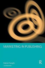 Marketing in Publishing : Creating Success Series - Patrick Forsyth