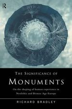 The Significance of Monuments : On the Shaping of Human Experience in Neolithic and Bronze Age Europe - Richard Bradley