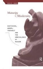 Maturity and Modernity : Nietzsche, Weber, Foucault and the Ambivalence of Reason - David Owen