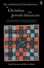 The Intellectual Foundations of Christian and Jewish Discourse : Philosophy of Religious Argument - Jacob Neusner