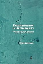 Fragmentation in Archaeology : People, Places and Broken Objects in the Prehistory of South Eastern Europe - John Chapman