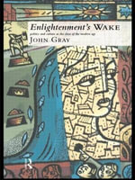 Enlightenment's Wake : Politics and Culture at the Close of the Modern Age - John Gray