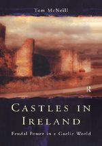 Castles in Ireland : Feudal Power in a Gaelic World - T.E. McNeill